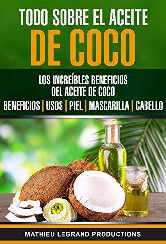 Todo sobre el Aceite de Coco: Los increíbles beneficios del Aceite de Coco : Beneficios - Usos - Piel - Mascarilla - Cabello