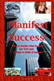 Manifest Success! How to Decide What Is Right for You and 5 Steps to Make It Happen, Roger Cantu, 146794663X