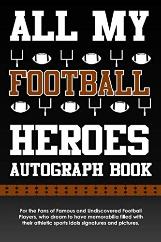 All My Football Heroes Autograph Book: For the Fans of Famous and Undiscovered Football Players, who dream to have memorabilia filled with their athletic sports idols signatures and pictures.