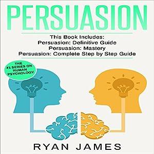 Persuasion: 3 Manuscripts - Persuasion Definitive Guide, Persuasion Mastery, Persuasion Complete Step by Step Guide Audiobook
