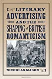 Literary Advertising and the Shaping of British Romanticism, Nicholas Mason, 1421409984