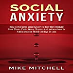 Social Anxiety: How to Overcome Social Anxiety to Feel More Relieved from Stress, Panic, Worry, Shyness and Awkwardness in Public Situation Within 30 Days or Less | Mike Mitchell