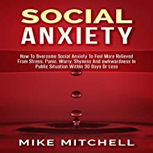 Social Anxiety: How to Overcome Social Anxiety to Feel More Relieved from Stress, Panic, Worry, Shyness and Awkwardness in Public Situation Within 30 Days or Less Audiobook by Mike Mitchell Narrated by Dan Hankiewicz