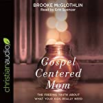 Gospel-Centered Mom: The Freeing Truth About What Your Kids Really Need | Brooke McGlothlin