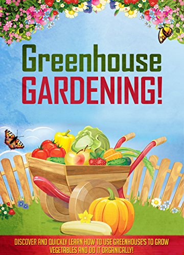Greenhouse Gardening!: Discover And Quickly Learn How To Use Greenhouse's To Grow Vegetables And Do It Organically! by [Morrison, Aeronwen]