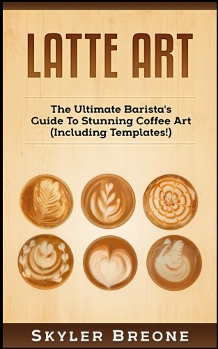 Latte Art: The Ultimate Barista's Guide To Stunning Coffee Art (Including Templates!)