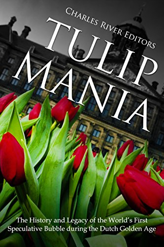 Tulip Mania: The History and Legacy of the World's First Speculative Bubble during the Dutch Golden ()