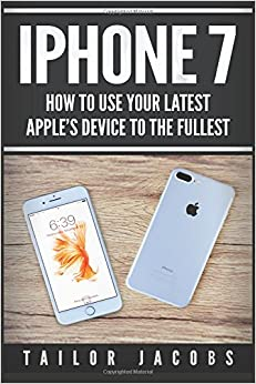 iPhone 7: How to use your latest Apple's device to the fullest (manual,user guide,tips and tricks, hidden  features,Steve Jobs) (iPhone 7, iPhone 6, ... Smartphone, Steve Jobs, Samsung) (Volume 1)