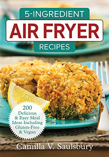 5-Ingredient Air Fryer Recipes: 200 Delicious and Easy Meal Ideas Including Gluten-Free and Vegan by Camilla Saulsbury