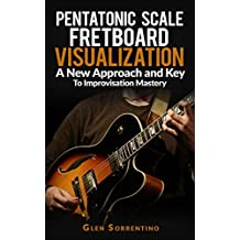 Guitar: Pentatonic Scale Fretboard Visualization, A New Approach and Key to Improvisation Mastery  Volume 1