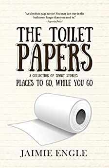 The Toilet Papers: Places to Go, While You Go: a short story collection (horror, humor, historical fiction) by [Engle, Jaimie]