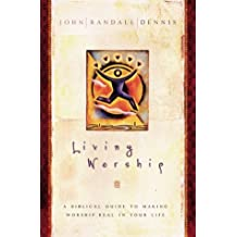 Living Worship: A Biblical Guide to Making Worship Real in Your Life