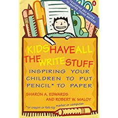 Kids Have All the Write Stuff: Inspiring Your Children to Put Pencil to Paper Sharon A. Edwards and Robert W. Maloy