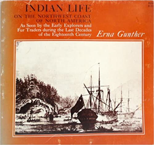 Indian Life on the Northwest Coast of North America As Seen by the Early Explorers and Fur Traders During the Last Decades of the Eighteenth Century, Gunther, Erna