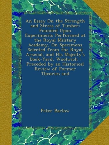 An Essay On the Strength and Stress of Timber: Founded Upon Experiments Performed at the Royal Military Academy, On Specimens Selected from the Royal ... an Historical Review of Former Theories and PDF