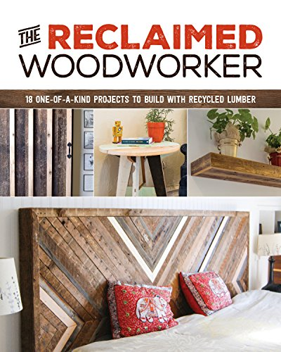 The Reclaimed Woodworker: 21 One-of-a-Kind Projects to Build with Recycled Lumber (Recycled Lumber)