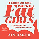Things No One Will Tell Fat Girls: A Handbook for Unapologetic Living Audiobook by Jes M. Baker Narrated by Jes M. Baker