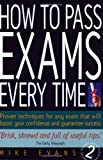 How to Pass Exams Every Time: Proven Techniques for Any Exam That Will Boost Your Confidence and Guarantee Success