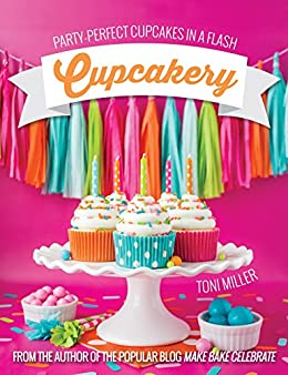 Cupcakery: Party-Perfect Cupcakes in a Flash by [Miller, Toni]
