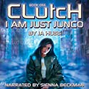 Clutch: I Am Just Junco Dot Com, Book One Audiobook by JA Huss Narrated by Sienna Beckman