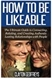 How to be Likeable: The Ultimate Guide to Connecting, Relating, and Creating Authentic Lasting Relationships with People