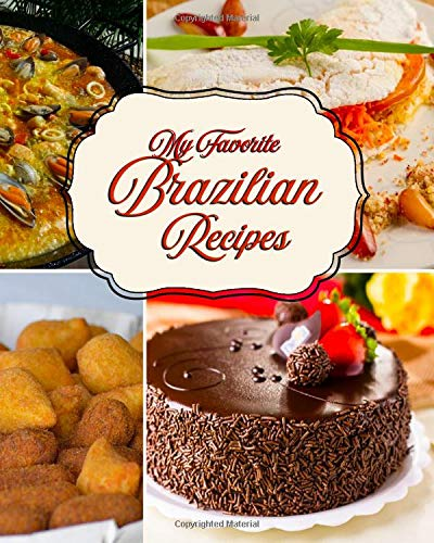 My Favorite Brazilian Recipes: My Recipe Collection of Great Brazilian Foods!