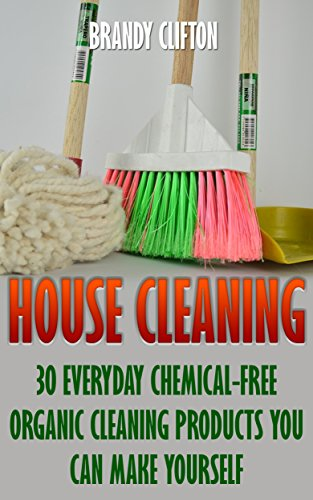 House Cleaning: 30 Everyday Chemical-Free Organic Cleaning Products You Can Make Yourself