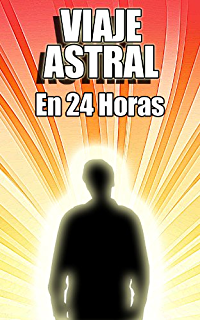 Viaje Astral En 24 Horas - Guía Fácil Para Viajes Astrales Si Antes Nunca Lo Has