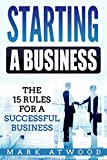 Starting A Business: The 15 Rules For A Successful Business - Entrepreneurial Mindset, Business Startup Success (Starting A Business, Business Startup, Entrepreneurial Mindset)