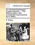 An Universal Etymological English Dictionary; the Fifteenth Edition, with Considerable Improvements by N Bailey, N. Bailey, 1170093469