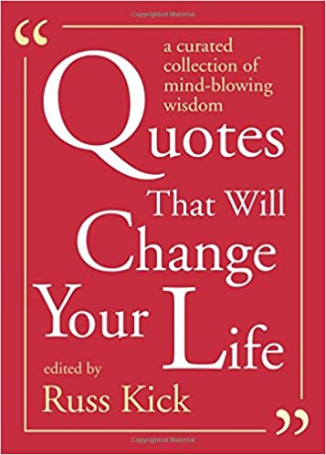 Quotes That Will Change Your Life A Curated Collection Of Mind Blowing Wisdom Russ Kick 9781573246941 Amazon Com Books