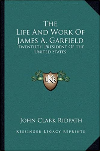 The Life And Work Of James A. Garfield: Twentieth President Of The United States