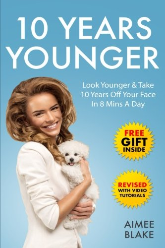 10 Years Younger – How To Look Younger Naturally [Video Tutorials Included]: Get Rid of Wrinkles With Facial Exercises & Take 10 Years off Your Face in 8 Mins A Day (Health & Beauty Series) (Volume 3)