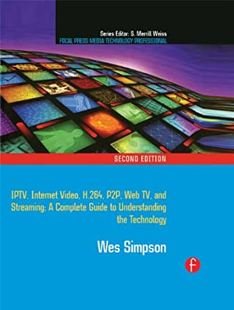 Video Over IP: IPTV, Internet Video, H.264, P2P, Web TV, and Streaming: A Complete Guide to Understanding the Technology (Focal Press Media Technology Professional Series) (English Edition) eBook: Simpson, Wes: Amazon.es: Tienda