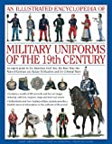 An Illustrated Encyclopaedia of Military Uniforms of the 19th Century: An Expert Guide to the American Civil War, the Boer War, the Wars of German and ... Civil War, the Boer War and the Balkan Wars