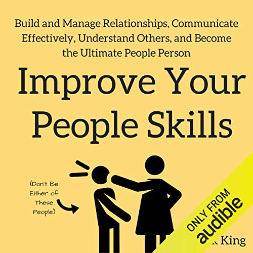 Improve Your People Skills: Build and Manage Relationships, Communicate Effectively, Understand Others, and Become the Ultimate People Person (Best Way To Improve Communication Skills)