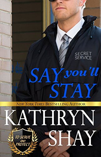 Say You'll Stay (To Serve and Protect Book 2) by [Shay, Kathryn]