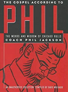 The Gospel According to Phil: The Words and Wisdom of Chicago Bulls Coach Phil Jackson : An Unauthorized Collection