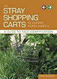 Front cover for the book The Stray Shopping Carts of Eastern North America: A Guide to Field Identification by Julian Montague