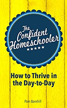 The Confident Homeschooler: How to Thrive in the Day-to-Day by [Barnhill, Pam]