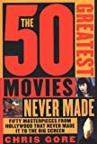 The 50 Greatest Movies Never Made, Chris Gore, 031220082X