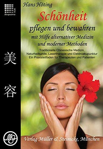 Schönheit pflegen und bewahren: Mit Hilfe alternativer Medizin und Moderner Methoden. Traditionelle Chinesische Medizin, Naturheilkunde, Lasertherapie ... Ein Praxisbuch für Therapeuten und Patienten