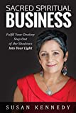 Sacred Spiritual Business: Fulfil Your Destiny, Step Out of the Shadows into Your Light