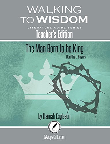 The Man Born to Be King, Dorothy Sayers: Walking to Wisdom Literature Guide (Teacher's Edition) (Wtw Lit Guide) -  Dr. Hannah Eagelson, Perfect Paperback