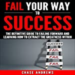 Fail Your Way to Success: The Definitive Guide to Failing Forward and Learning How to Extract The Greatness Within | Chase Andrews