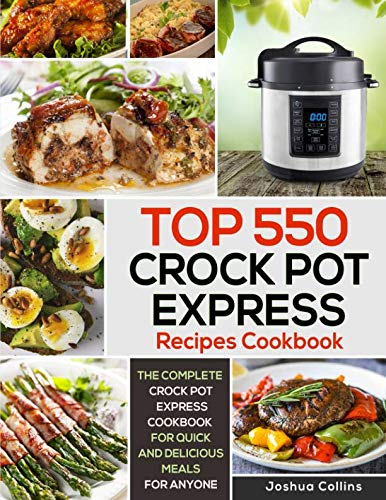 Top 550 Crock Pot Express Recipes Cookbook: The Complete Crock Pot Express Cookbook for Quick and Delicious Meals for Anyone (Crock Pot Express Cookbooks) by Joshua Collins