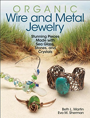 Organic Wire and Metal Jewelry: Stunning Pieces Made with Sea Glass, Stones, and Crystals by Kalmbach