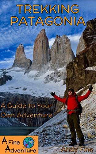 Trekking Patagonia: A Guide to Your Own Adventure (Planning A Trip To Argentina And Chile)