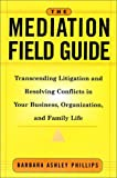img - for The Mediation Field Guide: Transcending Litigation and Resolving Conflicts in Your Business or Organization book / textbook / text book