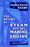 The Study of Steam and the Marine Engine : For Young Sea Officers in H. M. Navy, the Merchant Navy, etc. Being a Complete Initiation into a Knowledge of Principles and Their Application to Practice, Saxby, Stephen Martin, 0543955133
